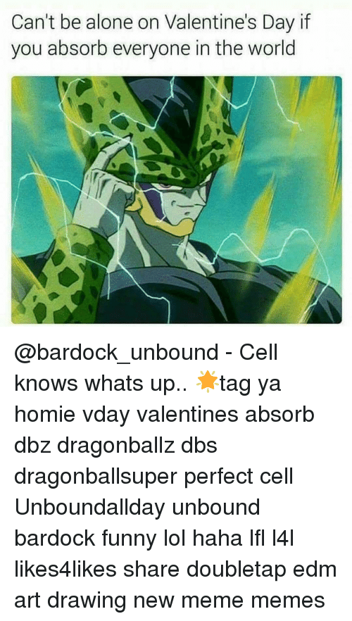 Alone On Valentines Day: Can't be alone on Valentine's Day if  you absorb everyone in the world @bardock_unbound - Cell knows whats up.. 🌟tag ya homie vday valentines absorb dbz dragonballz dbs dragonballsuper perfect cell Unboundallday unbound bardock funny lol haha lfl l4l likes4likes share doubletap edm art drawing new meme memes