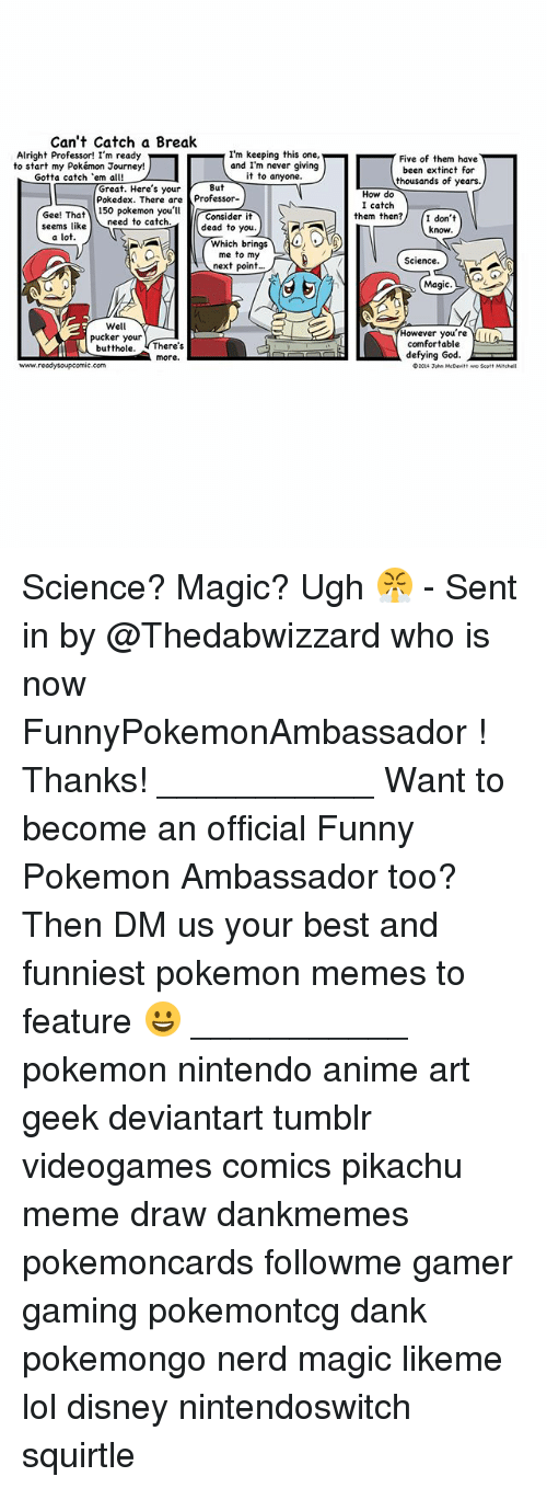Meme Draw: Can't Catch a Break  Alright Professor! I'm ready  I'm keeping this one,  and I'm never giving  to start my Pokémon Journey!  it to anyone.  Gotta catch 'em all! L  Great. Here's your  But  Pokedex. There are  Professor-  Gee! That  150 Pokemon you'll  Consider it  need to catch  dead to you.  seems like  a lot  Which brings  me to my  next point  Well  pucker your  butthole  There's  more  www.ready soupcomic.com  Five of them have  been extinct for  thousands of years.  How do  I catch  them then?  I don't  know  Science.  Magic.  However you're  comfortable  defying God.  eD20ti John McDevitt wo Scot Science? Magic? Ugh 😤 - Sent in by @Thedabwizzard who is now FunnyPokemonAmbassador ! Thanks! ___________ Want to become an official Funny Pokemon Ambassador too? Then DM us your best and funniest pokemon memes to feature 😀 ___________ pokemon nintendo anime art geek deviantart tumblr videogames comics pikachu meme draw dankmemes pokemoncards followme gamer gaming pokemontcg dank pokemongo nerd magic likeme lol disney nintendoswitch squirtle