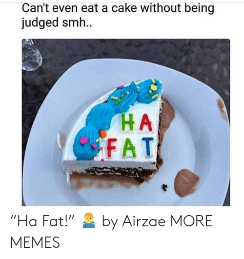 """Dank, Memes, and Smh: Can't even eat a cake without being  judged smh.  HA  FAT """"Ha Fat!"""" 🤷♂️ by Airzae MORE MEMES"""