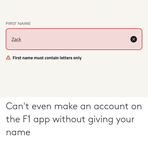 cant even: Can't even make an account on the F1 app without giving your name