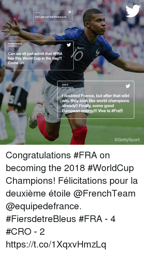 Energy, Memes, and World Cup: Can't get over that Pavard goal  Rodrigo Beilfuss  Can we all just admit that #FRA  has this World Cup in the bag?!  Come on.  CHAD.  I doubted France, but after that wild  win, they look like world champions  already!! Finally, some good  European energy!! Vive la #Fra!!  @GettySport Congratulations #FRA on becoming the 2018 #WorldCup Champions!   Félicitations pour la deuxième étoile @FrenchTeam @equipedefrance. #FiersdetreBleus  #FRA - 4 #CRO - 2 https://t.co/1XqxvHmzLq