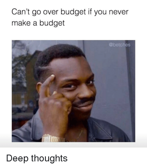 Deep Thought: Can't go over budget if you never  make a budget  @betches Deep thoughts
