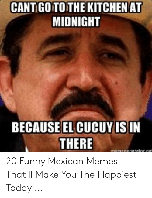 funny mexican memes: CANT GO TO THE KITCHENAT  MIDNIGHT  BECAUSEEL CUCUY IS IN  THERE 20 Funny Mexican Memes That'll Make You The Happiest Today ...