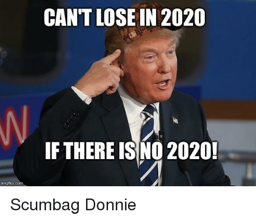 Politics, Scumbag, and Com: CAN'T LOSE IN 2020  IF THERE ISNO 2020  imgflip.com
