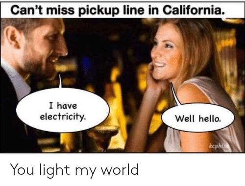 Pickup Line: Can't miss pickup line in California.  I have  electricity.  Well hello.  ccphis You light my world