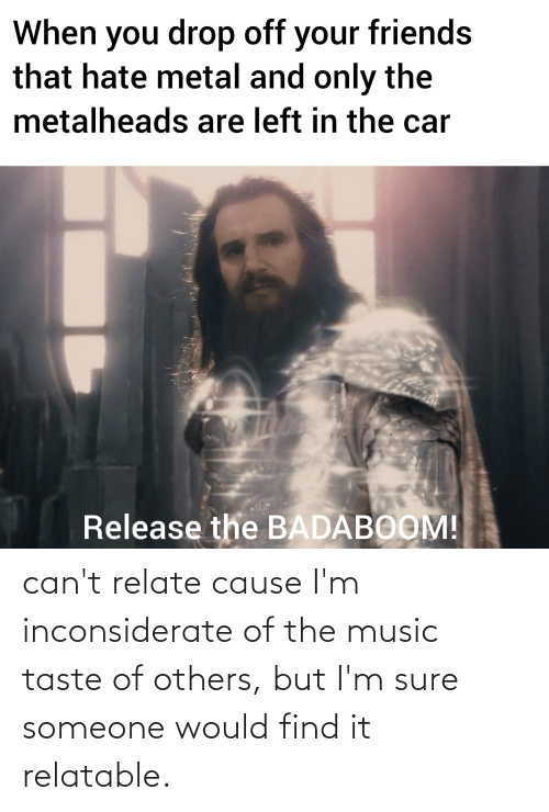 Cause: can't relate cause I'm inconsiderate of the music taste of others, but I'm sure someone would find it relatable.