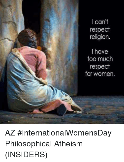 Memes, 🤖, and Religions: can't  respect  religion.  I have  too much  respect  for women. AZ  #InternationalWomensDay  Philosophical Atheism (INSIDERS)