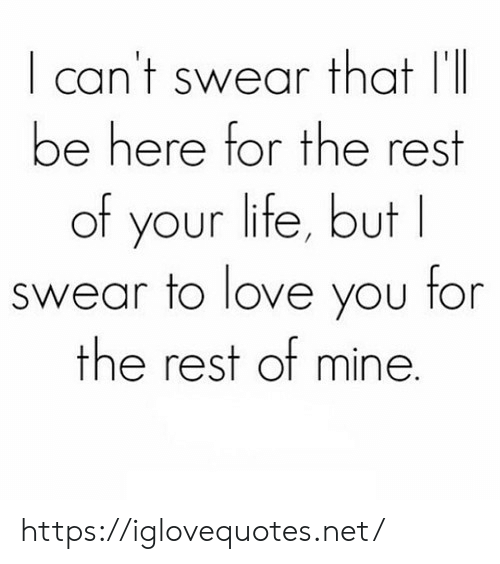Life, Love, and Net: can't swear that I'l  be here for the rest  of your life, but  swear to love you for  the rest of mine. https://iglovequotes.net/
