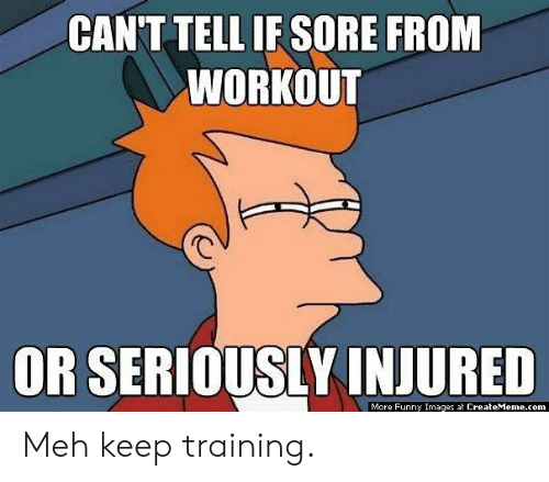 sore: CANT TELL IF SORE FROM  WORKOUT  OR SERIOUSLY INJURED  More Funny Images at CreateMeme.com Meh keep training.