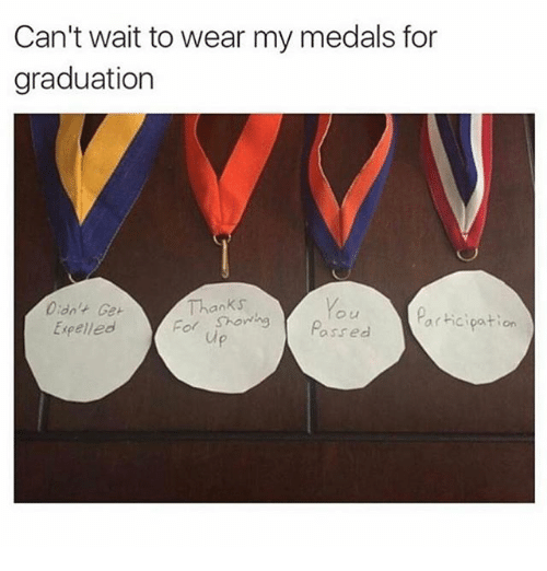 expelled: Can't wait to wear my medals for  graduation  Thanks  Didn't Get  Par cipation  Expelled  For Shon ng  Passed