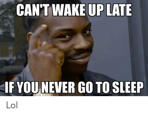 Go to Sleep, Lol, and Never: CAN'T WAKE UP LATE  IF YOU NEVER GO TO SLEEP Lol