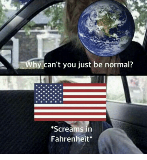 Be Normal: can't you just be normal?  Screams in  Fahrenheit