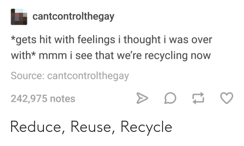 Reuse: cantcontrolthegay  *gets hit with feelings i thought i was over  with* mmm i see that we're recycling now  Source: cantcontrolthegay  242,975 notes Reduce, Reuse, Recycle