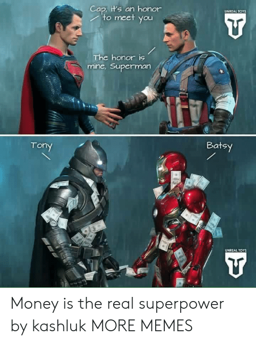 superpower: Cap, it's an honor  to meet you  UNREAL TOYS  The honor is  mine,Superman  Batsy  Tony  UNREAL TOYS Money is the real superpower by kashluk MORE MEMES