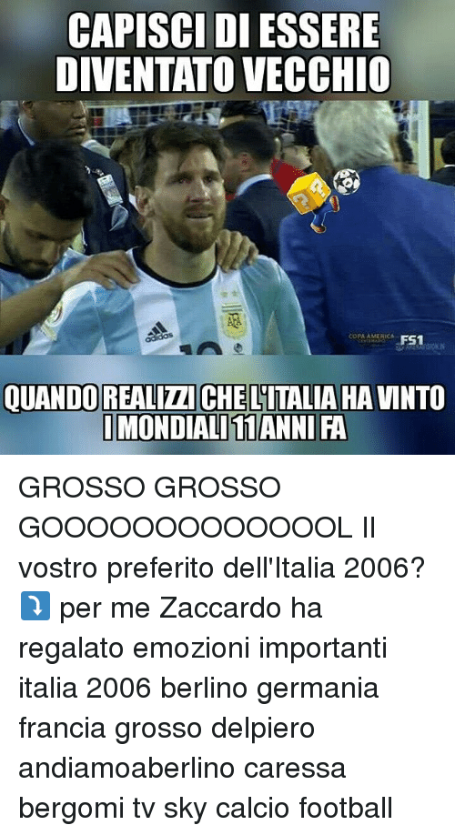 America, Football, and Memes: CAPISCI DI ESSERE  DIVENTATO VECCHIO  COPA AMERICA  QUANDO REALIZZI CHE LITALIA HA VINTO GROSSO GROSSO GOOOOOOOOOOOOOL Il vostro preferito dell'Italia 2006?⤵ per me Zaccardo ha regalato emozioni importanti italia 2006 berlino germania francia grosso delpiero andiamoaberlino caressa bergomi tv sky calcio football