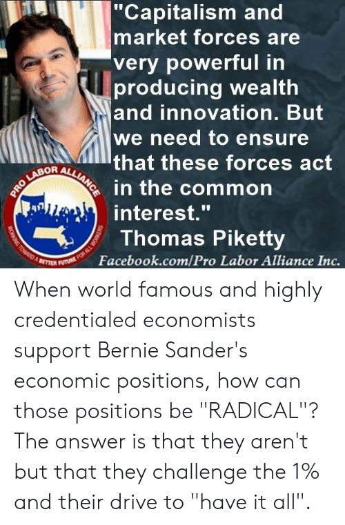 """Bernie Sanders, Facebook, and Memes: Capitalism ahd  market forces are  very powerful in  producing wealth  and innovation. But  we need to ensure  that these forces act  in the common  interest.""""  Thomas Piketty  Facebook.com/Pro Labor Alliance Inc. When world famous and highly credentialed economists support Bernie Sander's economic positions, how can those positions be """"RADICAL""""?  The answer is that they aren't but that they challenge the 1% and their drive to """"have it all""""."""