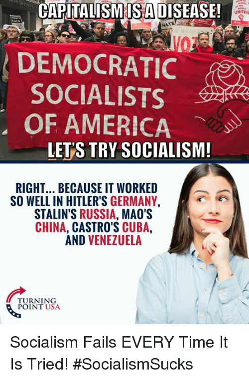 America, Memes, and China: CAPİTALISMIİSADISEASE  !  ONITE  HATE  DEMOCRATIC  SOCIALISTS  OF AMERICA  LET'S TRY SOCIALISM!  RIGHT... BECAUSE IT WORKED  SO WELL IN HITLER'S GERMANY,  STALIN'S RUSSIA, MAO'S  CHINA, CASTRO'S CUBA,  AND VENEZUELA  TURNING  POINT USA Socialism Fails EVERY Time It Is Tried! #SocialismSucks