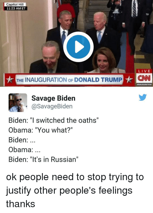 "Obama Biden: Capitol Hill  11 23 AM ET  LIVE  THE INAUGURATION oF DONALD TRUMP  HCNN  Savage Biden  a Savage Biden  Biden: ""I switched the oaths'  Obama: ""You what?""  Biden  Obama  Biden: ""It's in Russian"" ok people need to stop trying to justify other people's feelings thanks"