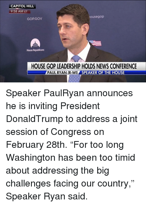 """speaker of the house: CAPITOL HILL  9:58 AM ET  housegop  GOPGOV  House Republicans  HOUSE GOP LEADERSHIP HOLDS NEWS CONFERENCE  PAUL RYAN (R-WI)  SPEAKER OF THE HOUSE Speaker PaulRyan announces he is inviting President DonaldTrump to address a joint session of Congress on February 28th. """"For too long Washington has been too timid about addressing the big challenges facing our country,"""" Speaker Ryan said."""
