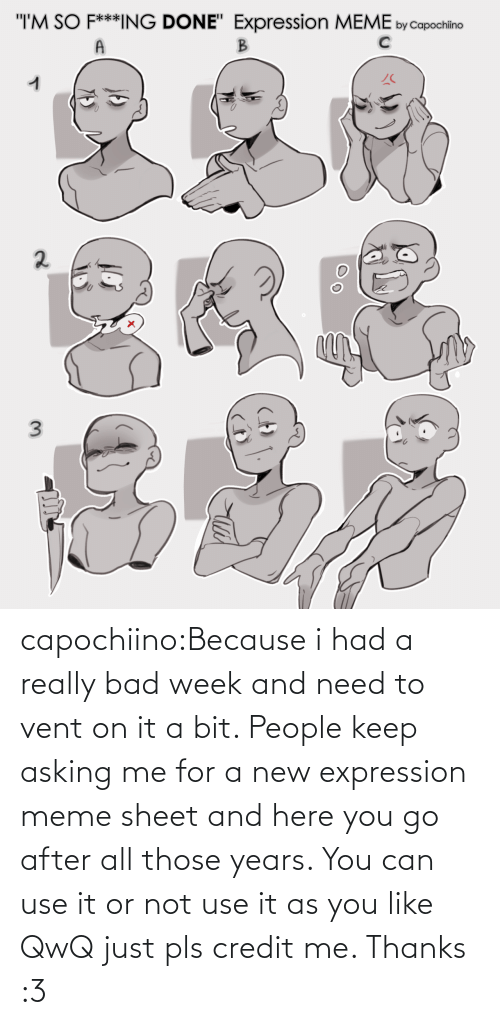 On It: capochiino:Because i had a really bad week and need to vent on it a bit. People keep asking me for a new expression meme sheet and here you go after all those years. You can use it or not use it as you like QwQ just pls credit me. Thanks :3