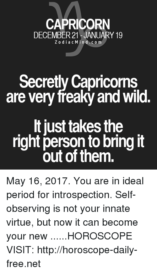 Period, Capricorn, and Free: CAPRICORN  DECEMBER 21 JANUARY 19  Z o d i a c Min d c o m  Secretly Capricorns  are very freaky and Wild.  lt just takes the  right person to bring it  out of them. May 16, 2017. You are in ideal period for introspection. Self-observing is not your innate virtue, but now it can become your new  ......HOROSCOPE VISIT: http://horoscope-daily-free.net