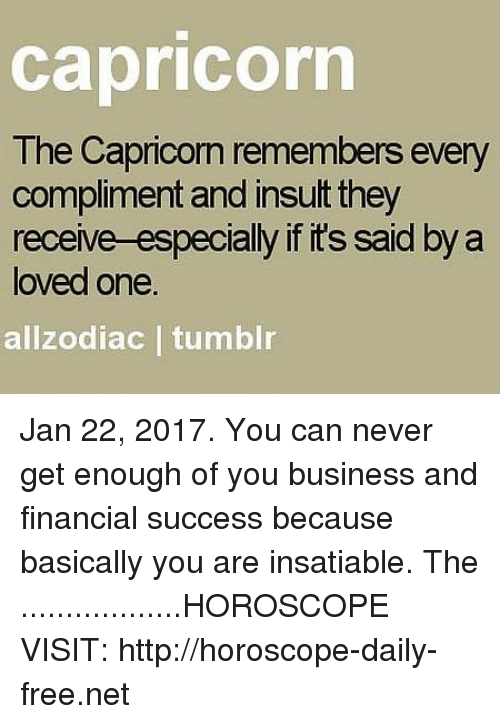 Insatiable: Capricorn  The Capricorn remembers every  compliment and insult they  receive-especially ifits said by a  loved one  allzodiac I tumblr Jan 22, 2017. You can never get enough of you business and financial success because basically you are insatiable. The  ..................HOROSCOPE VISIT: http://horoscope-daily-free.net
