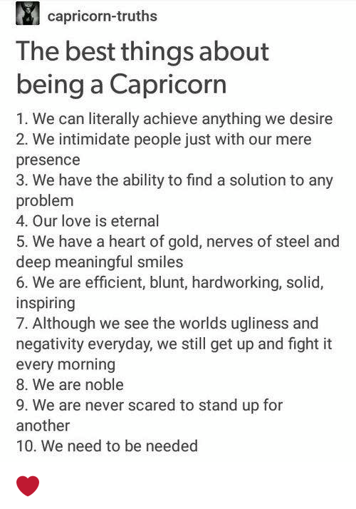Love, Best, and Capricorn: capricorn-truths  The best things about  being a Capricorn  1. We can literally achieve anything we desire  2. We intimidate people just with our mere  presence  3. We have the ability to find a solution to any  problem  4. Our love is eternal  5. We have a heart of gold, nerves of steel and  deep meaningful smiles  6. We are efficient, blunt, hardworking, solid,  inspiring  7. Although we see the worlds ugliness and  negativity everyday, we still get up and fight it  every morning  8. We are noble  9, We are never scared to stand up for  another  10. We need to be needed ❤️