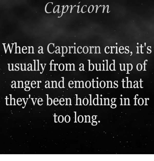 Build Up: Capricorn  When a Capricorn cries, it's  usually from a build up of  anger and emotions that  they've been holding in for  too long.