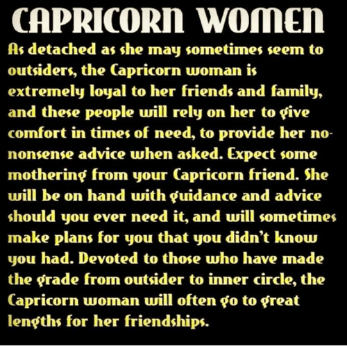 outsiders: CAPRICORN WOMEN  As detached as she may sometimes seem to  outsiders, the Capricorn woman is  extremely loyal to her friends and family,  and these people will rely on her to five  comfort in times of need, to provide her no-  nonsense advice when asked. Expect some  mothering from your Capricorn friend. She  will be on hand with guidance and advice  should you ever need it, and will sometimes  make plans for you that you didn't know  you had. Devoted to those who have made  the grade from outsider to inner circle, the  Capricorn woman will often go to great  lengths for her friendships.