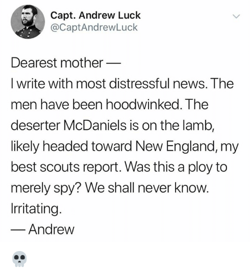 Andrew Luck: Capt. Andrew Luck  @CaptAndrewLuck  Dearest mother  I write with most distressful news. The  men have been hoodwinked. The  deserter McDaniels is on the lamb,  likely headed toward New England, my  best scouts report. Was this a ploy to  merely spy? We shall never know.  Irritating.  Andrew 💀