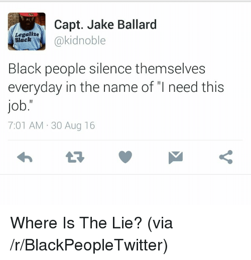 "Capt: Capt. Jake Ballard  akidnoble  Legalize  Black  Black people silence themselves  everyday in the name of ""I need this  job.""  7:01 AM-30 Aug 16 <p>Where Is The Lie? (via /r/BlackPeopleTwitter)</p>"