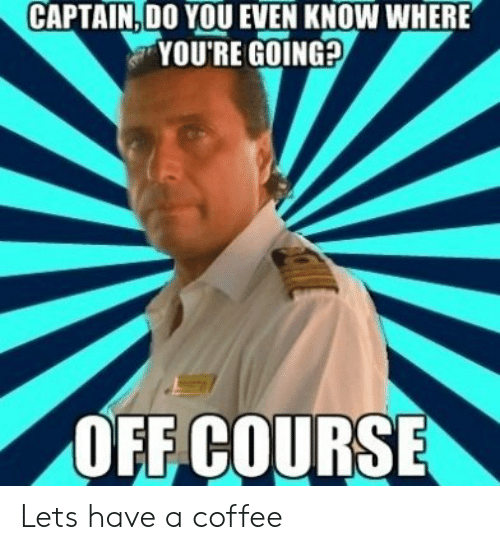 Coffee, You, and Youre: CAPTAIN. DO YOU EVEN KNOW WHERE  YOU'RE GOING?  OFF COURSE Lets have a coffee