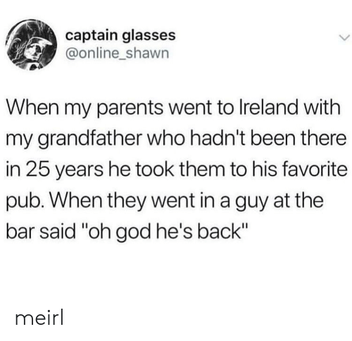 "God, Parents, and Glasses: captain glasses  @online_shawn  When my parents went to Ireland with  my grandfather who hadn't been there  in 25 years he took them to his favorite  pub. When they went in a guy at the  bar said ""oh god he's back"" meirl"