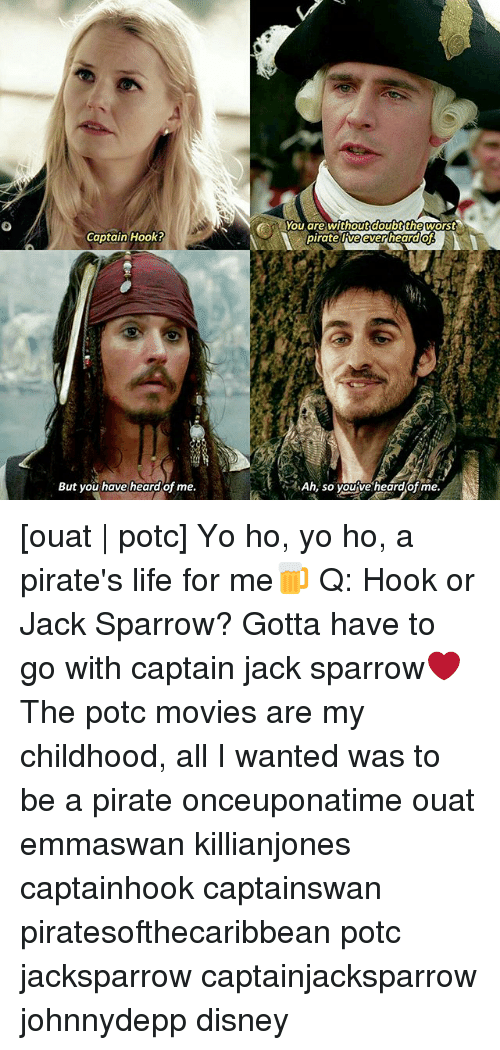 jack sparrow: Captain Hook?  But you have heard of me.  You are without doubt the worst  pirate ORveeverheard  Ah, so you ve heard of me. [ouat | potc] Yo ho, yo ho, a pirate's life for me🍺 Q: Hook or Jack Sparrow? Gotta have to go with captain jack sparrow❤ The potc movies are my childhood, all I wanted was to be a pirate onceuponatime ouat emmaswan killianjones captainhook captainswan piratesofthecaribbean potc jacksparrow captainjacksparrow johnnydepp disney