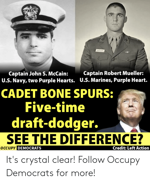 Memes, Heart, and Hearts: Captain John S. McCain:  U.S. Navy, two Purple Hearts.  Captain Robert Mueller:  U.S. Marines, Purple Heart.  CADET BONE SPURS:  Five-time  draft-dodger.  SEE THE DIFFERENCE?  DEMOCRATS  Credit: Left Action It's crystal clear!  Follow Occupy Democrats for more!