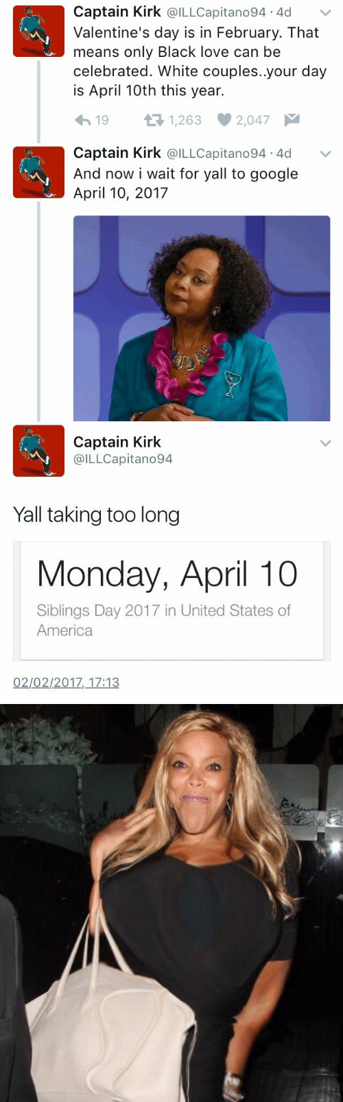 2017 In: Captain Kirk @ILLCapitano94 4d  Valentine's day is in February. That  means only Black love can be  celebrated. White couples..your day  is April 10th this year.  t 1,263  19  2,047  Captain Kirk @ILLCapitano94 4d  And now i wait for yall to google  April 10, 2017   Captain Kirk  @ILLCapitano94  Yall taking too long  Monday, April 10  Siblings Day 2017 in United States of  America  02/02/2017, 17:13