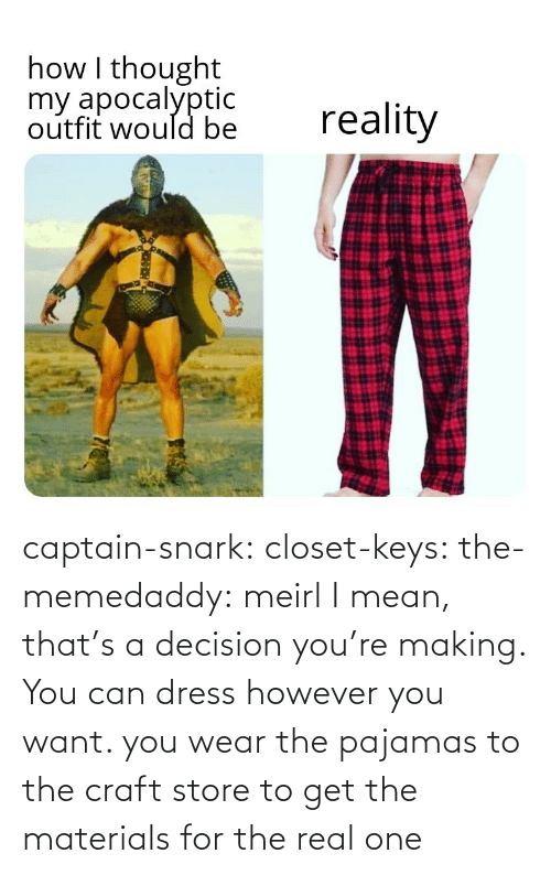 Mean: captain-snark: closet-keys:  the-memedaddy: meirl I mean, that's a decision you're making. You can dress however you want.   you wear the pajamas to the craft store to get the materials for the real one
