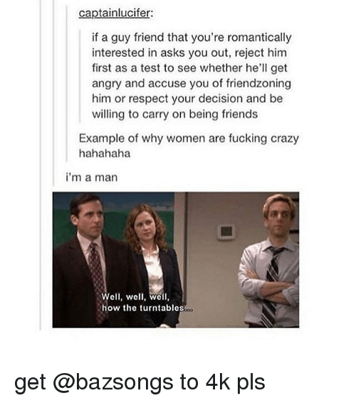 Friendzoning: captainlucifer:  if a guy friend that you're romantically  interested in asks you out, reject him  first as a test to see whether he'll get  angry and accuse you of friendzoning  him or respect your decision and be  willing to carry on being friends  Example of why women are fucking crazy  hahahaha  i'm a man  Well, well, wc  how the turntables get @bazsongs to 4k pls
