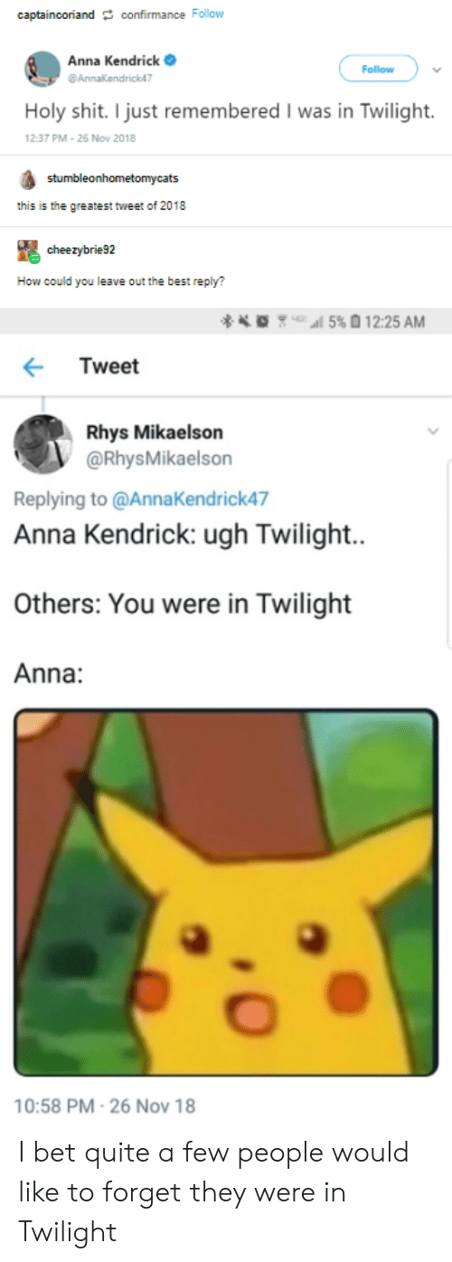 anna kendrick: captainooriand confirmance Follow  Anna Kendrick  Follow  Annakendrick47  Holy shit. I just remembered I was in Twilight.  12:37 PM-26 Nov 2018  stumbleonhometomycats  this is the greatest tweet of 2018  cheezybrie92  How could you leave out the best reply?  l5% 12:25 AM  Tweet  Rhys Mikaelson  @RhysMikaelson  Replying to @AnnaKendrick47  Anna Kendrick: ugh Twilight..  Others: You were in Twilight  Anna:  10:58 PM-26 Nov 18 I bet quite a few people would like to forget they were in Twilight