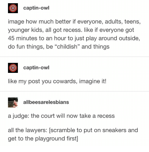 """Recess: captin-owl  image how much better if everyone, adults, teens,  younger kids, all got recess. like if everyone got  45 minutes to an hour to just play around outside,  do fun things, be """"childish"""" and things  captin-owl  like my post you cowards, imagine it!  allbeesarelesbians  a judge: the court will now take a recess  all the lawyers: [scramble to put on sneakers and  get to the playground first]"""