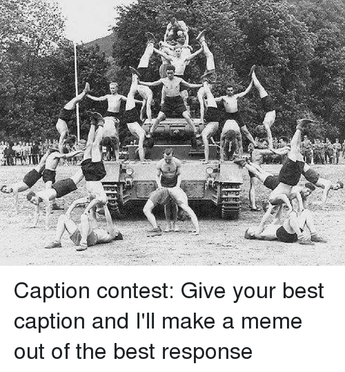 Meme, Memes, and Best: Caption contest: Give your best caption and I'll make a meme out of the best response