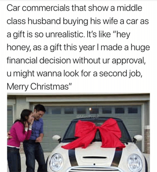 "Christmas, Merry Christmas, and Husband: Car commercials that show a middle  class husband buying his wife a car as  a gift is so unrealistic. It's like ""hey  honey, as a gift this year l made a huge  financial decision without ur approval,  u might wanna look for a second job,  Merry Christmas"""