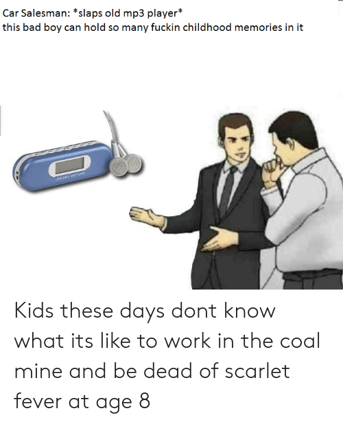 Bad, Work, and Kids: Car Salesman: *slaps old mp3 player*  this bad boy can hold so many fuckin chilhoodmemoriesinit Kids these days dont know what its like to work in the coal mine and be dead of scarlet fever at age 8