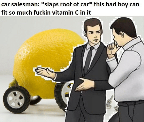 Can Fit: car salesman: *slaps roof of car* this bad boy can  fit so much fuckin vitamin C in it