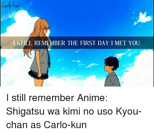 Animals, Anime, and Memes: Carb-kun  I STILL REMEMBER THE FIRST DAY I MET YOU. I still remember  Anime: Shigatsu wa kimi no uso  Kyou-chan as Carlo-kun