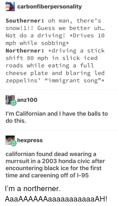 "Slick: carbonfiberpersonality  Southerner: oh man, there' s  snow! 1 Guesswe better uh..  Not do a driving! Drives 10  mph while sobbing*  Northerner: driving a stick  shift 80 mph in slick iced  roads wh1le eating a fut  cheese plate and blaring led  zeppelins' ""immigrant song"";*  anz10  I'm Californian and I have the balls to  do this.  hexpress  californian found dead wearing a  murrsuit in a 2003 honda civic after  encountering black ice for the first  time and careening off of I-95 I'm a northerner. AaaAAAAAAaaaaaaaaaaaAH!"