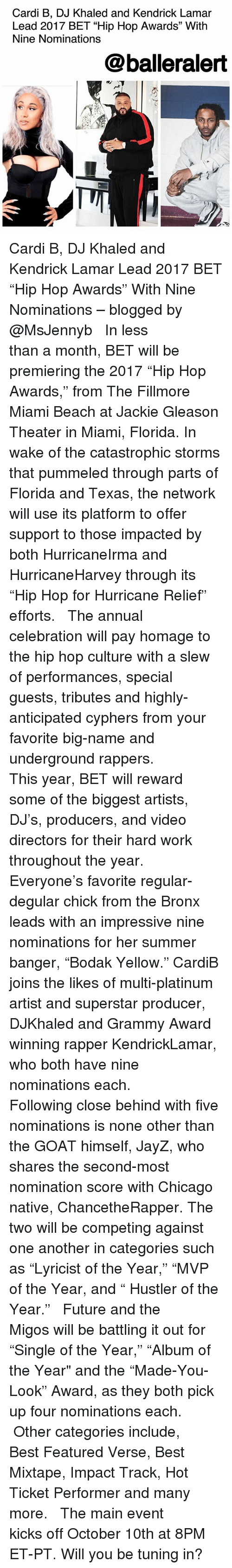 """gleason: Cardi B, DJ Khaled and Kendrick Lamar  Lead 2017 BET """"Hip Hop Awards"""" With  Nine Nominations  @balleralert Cardi B, DJ Khaled and Kendrick Lamar Lead 2017 BET """"Hip Hop Awards"""" With Nine Nominations – blogged by @MsJennyb ⠀⠀⠀⠀⠀⠀⠀ ⠀⠀⠀⠀⠀⠀⠀ In less than a month, BET will be premiering the 2017 """"Hip Hop Awards,"""" from The Fillmore Miami Beach at Jackie Gleason Theater in Miami, Florida. In wake of the catastrophic storms that pummeled through parts of Florida and Texas, the network will use its platform to offer support to those impacted by both HurricaneIrma and HurricaneHarvey through its """"Hip Hop for Hurricane Relief"""" efforts. ⠀⠀⠀⠀⠀⠀⠀ ⠀⠀⠀⠀⠀⠀⠀ The annual celebration will pay homage to the hip hop culture with a slew of performances, special guests, tributes and highly-anticipated cyphers from your favorite big-name and underground rappers. ⠀⠀⠀⠀⠀⠀⠀ ⠀⠀⠀⠀⠀⠀⠀ This year, BET will reward some of the biggest artists, DJ's, producers, and video directors for their hard work throughout the year. ⠀⠀⠀⠀⠀⠀⠀ ⠀⠀⠀⠀⠀⠀⠀ Everyone's favorite regular-degular chick from the Bronx leads with an impressive nine nominations for her summer banger, """"Bodak Yellow."""" CardiB joins the likes of multi-platinum artist and superstar producer, DJKhaled and Grammy Award winning rapper KendrickLamar, who both have nine nominations each. ⠀⠀⠀⠀⠀⠀⠀ ⠀⠀⠀⠀⠀⠀⠀ Following close behind with five nominations is none other than the GOAT himself, JayZ, who shares the second-most nomination score with Chicago native, ChancetheRapper. The two will be competing against one another in categories such as """"Lyricist of the Year,"""" """"MVP of the Year, and """" Hustler of the Year."""" ⠀⠀⠀⠀⠀⠀⠀ ⠀⠀⠀⠀⠀⠀⠀ Future and the Migos will be battling it out for """"Single of the Year,"""" """"Album of the Year"""" and the """"Made-You-Look"""" Award, as they both pick up four nominations each. ⠀⠀⠀⠀⠀⠀⠀ ⠀⠀⠀⠀⠀⠀⠀ Other categories include, Best Featured Verse, Best Mixtape, Impact Track, Hot Ticket Performer and many more. ⠀⠀⠀⠀⠀⠀⠀ ⠀⠀⠀⠀⠀⠀⠀ The main event kicks off """