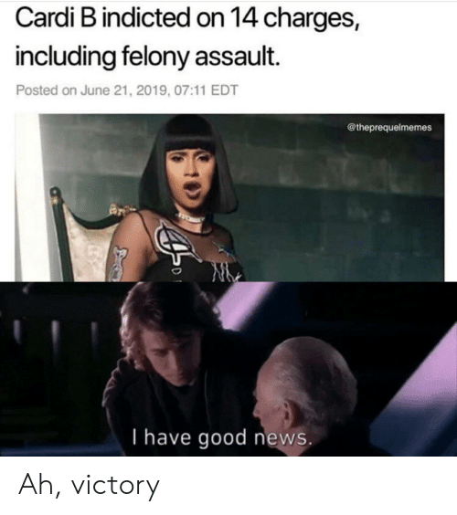 News, Good, and Cardi B: Cardi B indicted on 14 charges,  including felony assault.  Posted on June 21, 2019, 07:11 EDT  @theprequelmemes  I have good news. Ah, victory