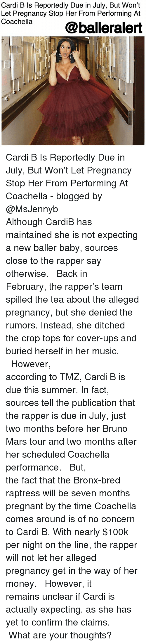 Ditched: Cardi B Is Reportedly Due in July, But Won't  Let Pregnancy Stop Her From Performing At  Coachella  @balleralert  0) Cardi B Is Reportedly Due in July, But Won't Let Pregnancy Stop Her From Performing At Coachella - blogged by @MsJennyb ⠀⠀⠀⠀⠀⠀⠀⠀⠀ ⠀⠀⠀⠀⠀⠀⠀⠀⠀ Although CardiB has maintained she is not expecting a new baller baby, sources close to the rapper say otherwise. ⠀⠀⠀⠀⠀⠀⠀⠀⠀ ⠀⠀⠀⠀⠀⠀⠀⠀⠀ Back in February, the rapper's team spilled the tea about the alleged pregnancy, but she denied the rumors. Instead, she ditched the crop tops for cover-ups and buried herself in her music. ⠀⠀⠀⠀⠀⠀⠀⠀⠀ ⠀⠀⠀⠀⠀⠀⠀⠀⠀ However, according to TMZ, Cardi B is due this summer. In fact, sources tell the publication that the rapper is due in July, just two months before her Bruno Mars tour and two months after her scheduled Coachella performance. ⠀⠀⠀⠀⠀⠀⠀⠀⠀ ⠀⠀⠀⠀⠀⠀⠀⠀⠀ But, the fact that the Bronx-bred raptress will be seven months pregnant by the time Coachella comes around is of no concern to Cardi B. With nearly $100k per night on the line, the rapper will not let her alleged pregnancy get in the way of her money. ⠀⠀⠀⠀⠀⠀⠀⠀⠀ ⠀⠀⠀⠀⠀⠀⠀⠀⠀ However, it remains unclear if Cardi is actually expecting, as she has yet to confirm the claims. ⠀⠀⠀⠀⠀⠀⠀⠀⠀ ⠀⠀⠀⠀⠀⠀⠀⠀⠀ What are your thoughts?