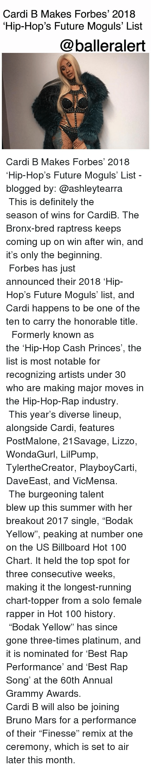 """breakout: Cardi B Makes Forbes' 2018  Hip-Hop's Future Moguls' List  @balleralert Cardi B Makes Forbes' 2018 'Hip-Hop's Future Moguls' List - blogged by: @ashleytearra ⠀⠀⠀⠀⠀⠀⠀ ⠀⠀⠀⠀⠀⠀⠀ This is definitely the season of wins for CardiB. The Bronx-bred raptress keeps coming up on win after win, and it's only the beginning. ⠀⠀⠀⠀⠀⠀⠀ ⠀⠀⠀⠀⠀⠀⠀ Forbes has just announced their 2018 'Hip-Hop's Future Moguls' list, and Cardi happens to be one of the ten to carry the honorable title. ⠀⠀⠀⠀⠀⠀⠀ ⠀⠀⠀⠀⠀⠀⠀ Formerly known as the 'Hip-Hop Cash Princes', the list is most notable for recognizing artists under 30 who are making major moves in the Hip-Hop-Rap industry. ⠀⠀⠀⠀⠀⠀⠀ ⠀⠀⠀⠀⠀⠀⠀ This year's diverse lineup, alongside Cardi, features PostMalone, 21Savage, Lizzo, WondaGurl, LilPump, TylertheCreator, PlayboyCarti, DaveEast, and VicMensa. ⠀⠀⠀⠀⠀⠀⠀ ⠀⠀⠀⠀⠀⠀⠀ The burgeoning talent blew up this summer with her breakout 2017 single, """"Bodak Yellow"""", peaking at number one on the US Billboard Hot 100 Chart. It held the top spot for three consecutive weeks, making it the longest-running chart-topper from a solo female rapper in Hot 100 history. ⠀⠀⠀⠀⠀⠀⠀ ⠀⠀⠀⠀⠀⠀⠀ """"Bodak Yellow"""" has since gone three-times platinum, and it is nominated for 'Best Rap Performance' and 'Best Rap Song' at the 60th Annual Grammy Awards. ⠀⠀⠀⠀⠀⠀⠀ ⠀⠀⠀⠀⠀⠀⠀ Cardi B will also be joining Bruno Mars for a performance of their """"Finesse"""" remix at the ceremony, which is set to air later this month."""